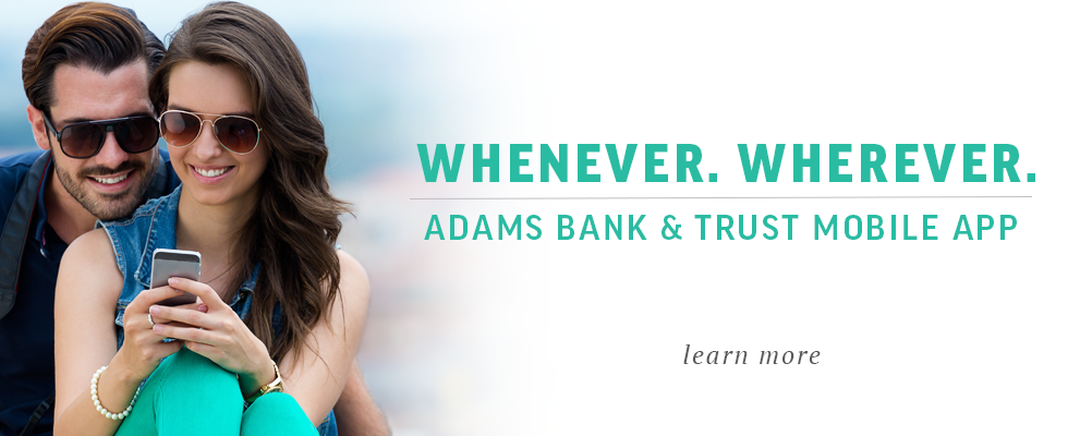 Whenever.  Werever.  Adams Bank & Trust Moble App.  Learn More.